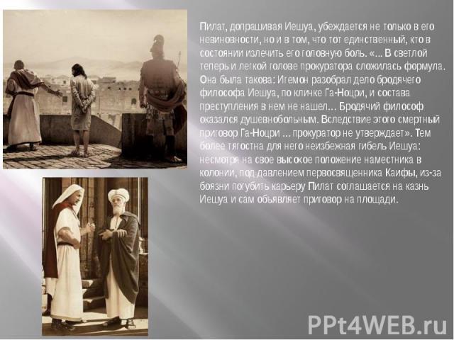 Пилат, допрашивая Иешуа, убеждается не только в его невиновности, но и в том, что тот единственный, кто в состоянии излечить его головную боль. «... В светлой теперь и легкой голове прокуратора сложилась формула. Она была такова: Игемон разобрал дел…