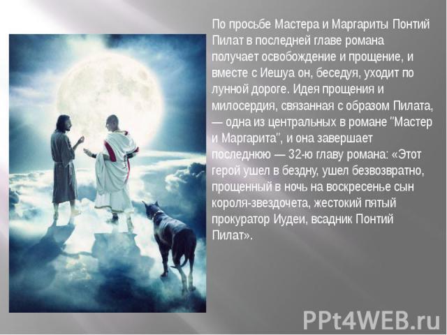 По просьбе Мастера и Маргариты Понтий Пилат в последней главе романа получает освобождение и прощение, и вместе с Иешуа он, беседуя, уходит по лунной дороге. Идея прощения и милосердия, связанная с образом Пилата, — одна из центральных в романе