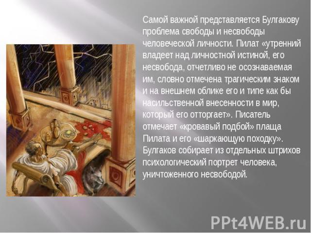 Самой важной представляется Булгакову проблема свободы и несвободы человеческой личности. Пилат «утренний владеет над личностной истиной, его несвобода, отчетливо не осознаваемая им, словно отмечена трагическим знаком и на внешнем облике его и типе …