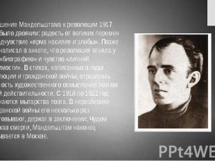 Отношение Мандельштама к революции 1917 года было двояким: радость от великих пе