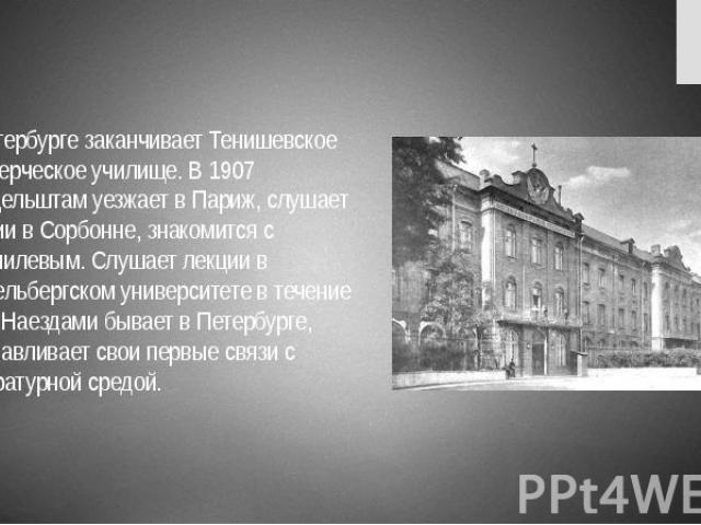 В Петербурге заканчивает Тенишевское коммерческое училище. В 1907 Мандельштам уезжает в Париж, слушает лекции в Сорбонне, знакомится с Н.Гумилевым. Слушает лекции в Гейдельбергском университете в течение года. Наездами бывает в Петербурге, устанавли…