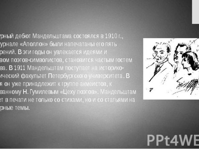 Литературный дебют Мандельштама состоялся в 1910 г., когда в журнале «Аполлон» были напечатаны его пять стихотворений. В эти годы он увлекается идеями и творчеством поэтов-символистов, становится частым гостем В. Иванова. В 1911 Мандельштам поступае…
