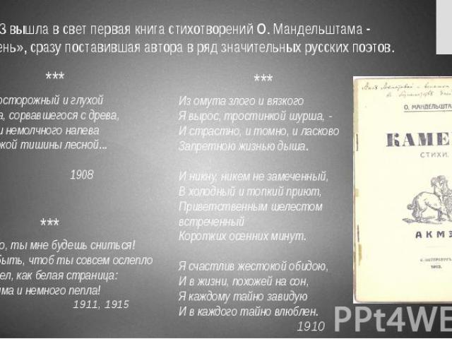 В 1913 вышла в свет первая книга стихотворений О. Мандельштама - «Камень», сразу поставившая автора в ряд значительных русских поэтов. В 1913 вышла в свет первая книга стихотворений О. Мандельштама - «Камень», сразу поставившая автора в ряд значител…