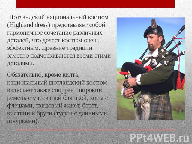Шотландский национальный костюм (Highland dress) представляет собой гармоничное сочетание различных деталей, что делает костюм очень эффектным. Древние традиции заметно подчеркиваются всеми этими деталями. Шотландский национальный костюм (Highland d…