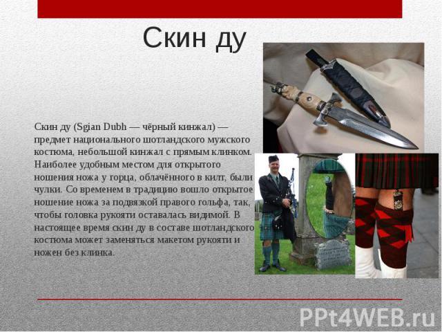 Скин ду Скин ду (Sgian Dubh — чёрный кинжал) — предмет национального шотландского мужского костюма, небольшой кинжал с прямым клинком. Наиболее удобным местом для открытого ношения ножа у горца, облачённого в килт, были чулки. Со временем в традицию…