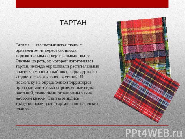 ТАРТАН Тартан — это шотландская ткань с орнаментом из пересекающихся горизонтальных и вертикальных полос. Овечью шерсть, из которой изготовлялся тартан, некогда окрашивали растительными красителями из лишайника, коры деревьев, ягодного сока и корней…