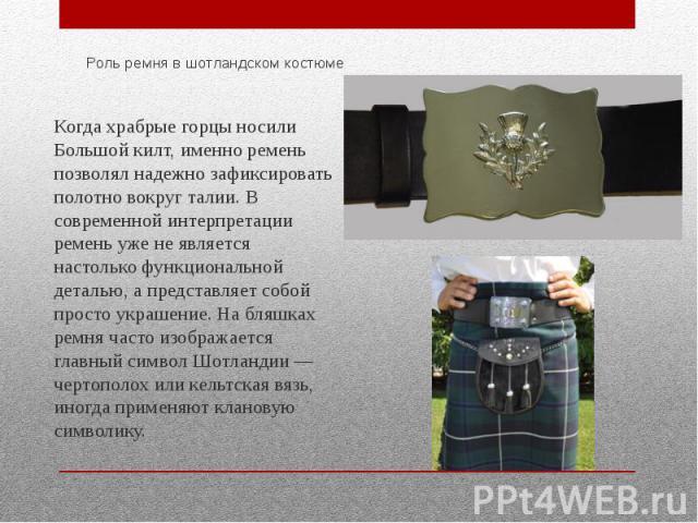 Роль ремня в шотландском костюме Когда храбрые горцы носили Большой килт, именно ремень позволял надежно зафиксировать полотно вокруг талии. В современной интерпретации ремень уже не является настолько функциональной деталью, а представляет собой пр…