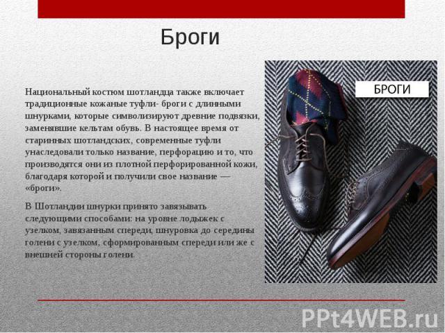 Броги Национальный костюм шотландца также включает традиционные кожаные туфли- броги с длинными шнурками, которые символизируют древние подвязки, заменявшие кельтам обувь. В настоящее время от старинных шотландских, современные туфли унаследовали то…