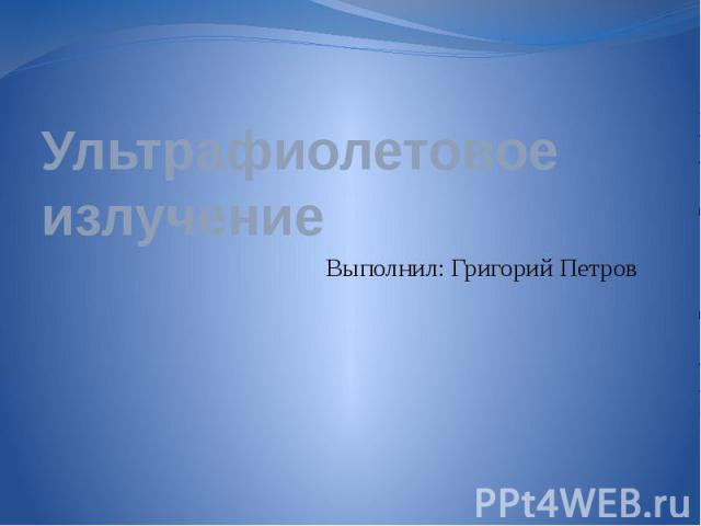 Ультрафиолетовое излучение Выполнил: Григорий Петров