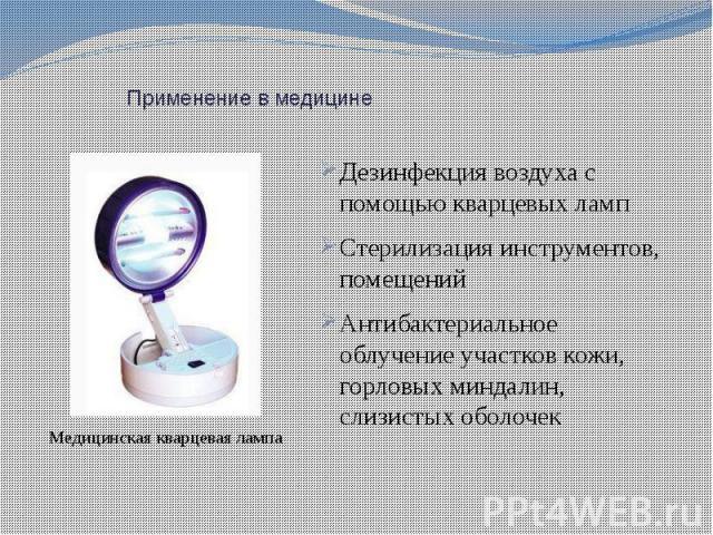 Применение в медицине Дезинфекция воздуха с помощью кварцевых ламп Стерилизация инструментов, помещений Антибактериальное облучение участков кожи, горловых миндалин, слизистых оболочек