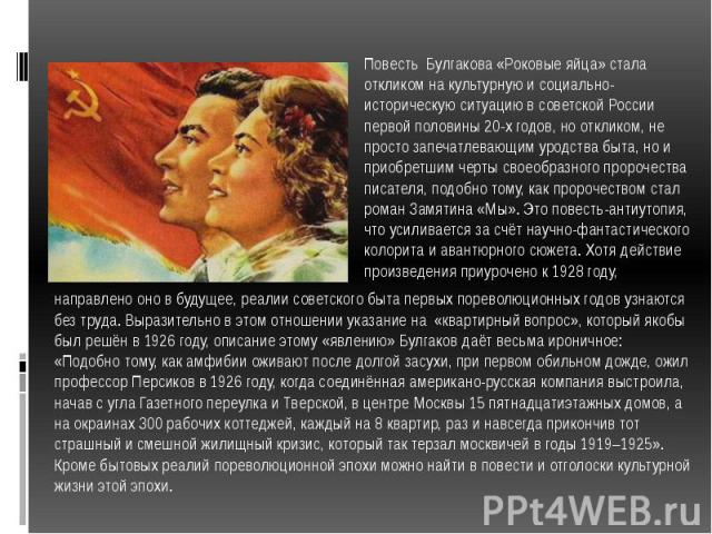 Повесть Булгакова «Роковые яйца» стала откликом на культурную и социально-историческую ситуацию в советской России первой половины 20-х годов, но откликом, не просто запечатлевающим уродства быта, но и приобретшим черты своеобразного пророчества пис…
