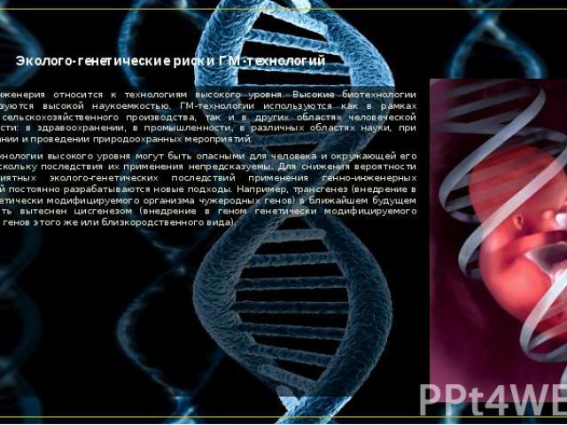 Эколого-генетические риски ГМ-технологий Генная инженерия относится к технологиям высокого уровня. Высокие биотехнологии характеризуются высокой наукоемкостью. ГМ-технологии используются как в рамках обычного сельскохозяйственного производства, так …