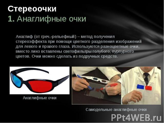 Стереоочки 1. Анаглифные очки  Анаглиф (от греч.-рельефный) – метод получения стереоэффекта при помощицветного разделения изображений для левого иправого глаза. Используются разноцветные очки, вместо линз вставлены светофильтры&nbs…