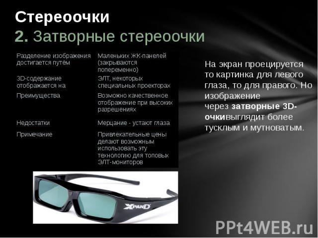 Стереоочки 2. Затворные стереоочки На экран проецируется то картинка для левого глаза, то для правого. Но изображение череззатворные 3D-очкивыглядит более тусклым и мутноватым.