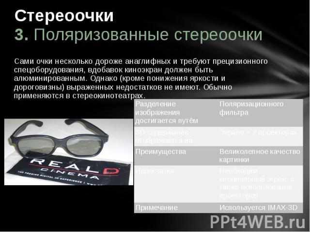 Стереоочки 3. Поляризованные стереоочки Сами очки несколько дороже анаглифных и требуют прецизионного спецоборудования, вдобавок киноэкран должен быть алюминированным. Однако (кроме понижения яркости и дороговизны) выраженных недостатков не имеют. О…