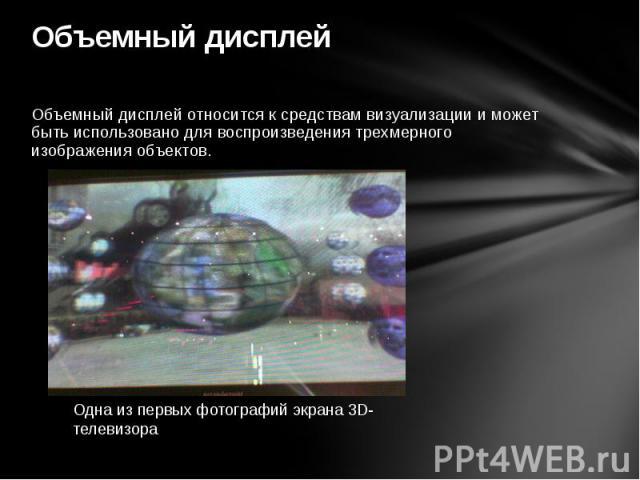 Объемный дисплей Объемный дисплей относится к средствам визуализации и может быть использовано для воспроизведения трехмерного изображения объектов.