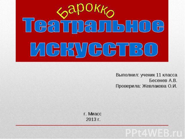 Театральное искусство Выполнил: ученик 11 класса Бесенев А.В. Проверила: Жевлакова О.И. г. Миасс 2013 г.