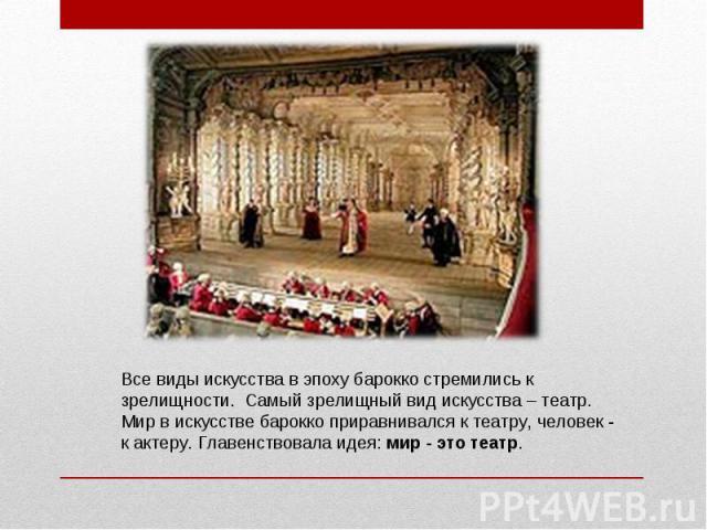 Все виды искусства в эпоху барокко стремились к зрелищности. Самый зрелищный вид искусства – театр. Мир в искусстве барокко приравнивался к театру, человек - к актеру. Главенствовала идея: мир - это театр.