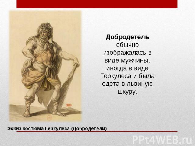 Добродетель обычно изображалась в виде мужчины, иногда в виде Геркулеса и была одета в львиную шкуру.
