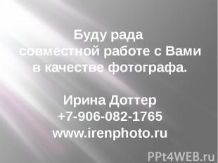 Буду рада совместной работе с Вами в качестве фотографа. Ирина Доттер +7-906-082