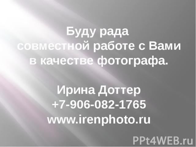 Буду рада совместной работе с Вами в качестве фотографа. Ирина Доттер +7-906-082-1765 www.irenphoto.ru