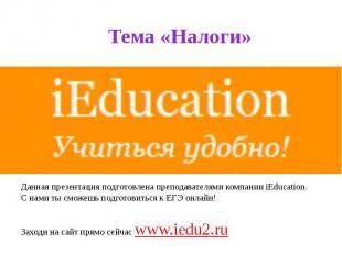Тема «Налоги» Данная презентация подготовлена преподавателями компании iEducatio