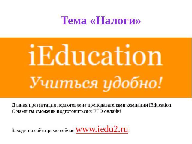Тема «Налоги» Данная презентация подготовлена преподавателями компании iEducation. С нами ты сможешь подготовиться к ЕГЭ онлайн! Заходи на сайт прямо сейчас www.iedu2.ru