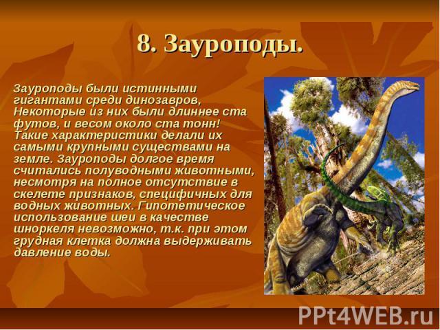 8. Зауроподы. Зауроподы были истинными гигантами среди динозавров, Некоторые из них были длиннее ста футов, и весом около ста тонн! Такие характеристики делали их самыми крупными существами на земле. Зауроподы долгое время считались полуводным…