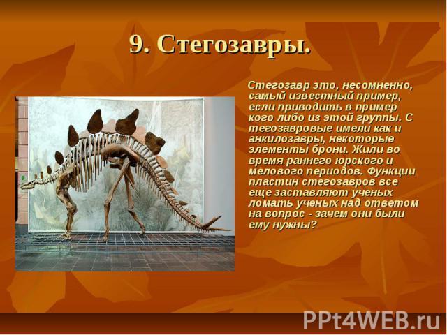 9. Стегозавры. Стегозавр это, несомненно, самый известный пример, если приводить в пример кого либо из этой группы. С тегозавровые имели как и анкилозавры, некоторые элементы брони. Жили во время раннего юрского и мелового периодов. Функции пла…