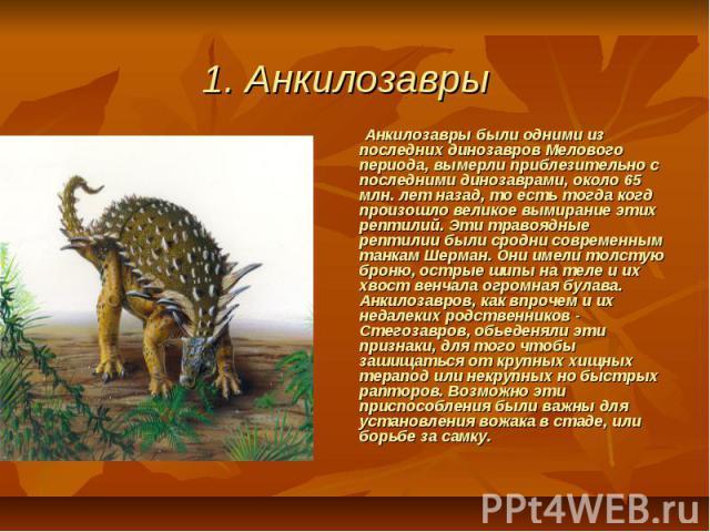 1. Анкилозавры  Анкилозавры были одними из последних динозавров Мелового периода, вымерли приблезительно с последними динозаврами, около 65 млн. лет назад, то есть тогда когд произошло великое вымирание этих рептилий. Эти травоядные рептилии был…