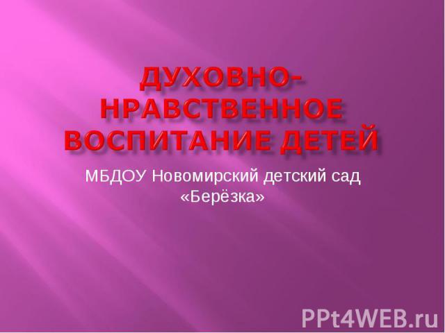 Духовно-нравственное воспитание детей МБДОУ Новомирский детский сад «Берёзка»