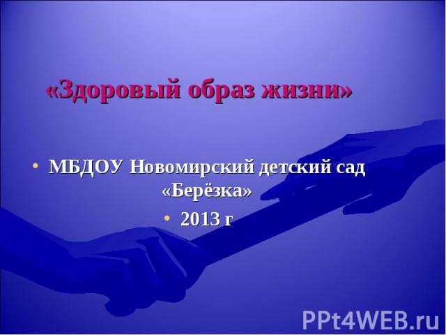 «Здоровый образ жизни» МБДОУ Новомирский детский сад «Берёзка» 2013 г