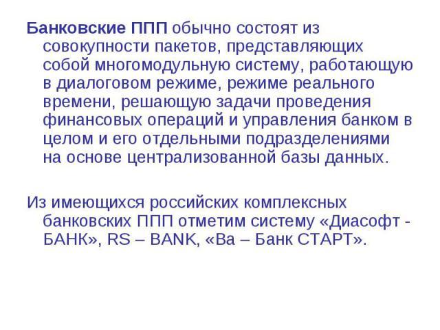 Банковские ППП обычно состоят из совокупности пакетов, представляющих собой многомодульную систему, работающую в диалоговом режиме, режиме реального времени, решающую задачи проведения финансовых операций и управления банком в целом и его отдельными…