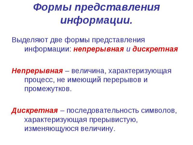 Формы представления информации. Выделяют две формы представления информации: непрерывная и дискретная Непрерывная – величина, характеризующая процесс, не имеющий перерывов и промежутков. Дискретная – последовательность символов, характеризующая прер…