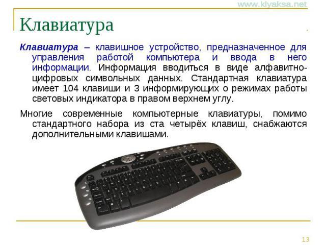 Клавиатура Клавиатура – клавишное устройство, предназначенное для управления работой компьютера и ввода в него информации. Информация вводиться в виде алфавитно-цифровых символьных данных. Стандартная клавиатура имеет 104 клавиши и 3 информирующих о…