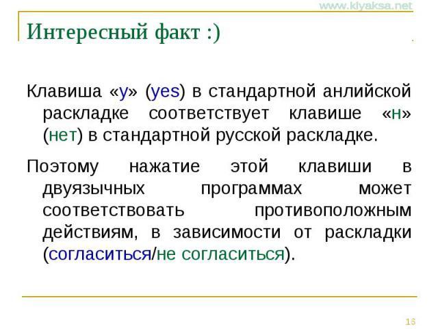 Интересный факт :) Клавиша «y» (yes) в стандартной анлийской раскладке соответствует клавише «н» (нет) в стандартной русской раскладке. Поэтому нажатие этой клавиши в двуязычных программах может соответствовать противоположным действиям, в зависимос…