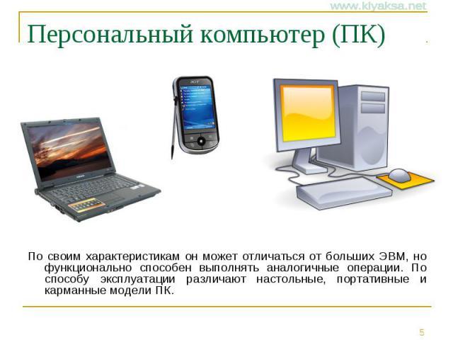Персональный компьютер (ПК) По своим характеристикам он может отличаться от больших ЭВМ, но функционально способен выполнять аналогичные операции. По способу эксплуатации различают настольные, портативные и карманные модели ПК.