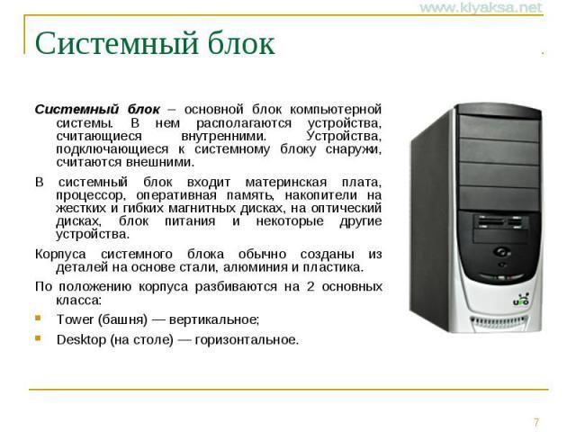 Системный блок Системный блок – основной блок компьютерной системы. В нем располагаются устройства, считающиеся внутренними. Устройства, подключающиеся к системному блоку снаружи, считаются внешними. В системный блок входит материнская плата, процес…