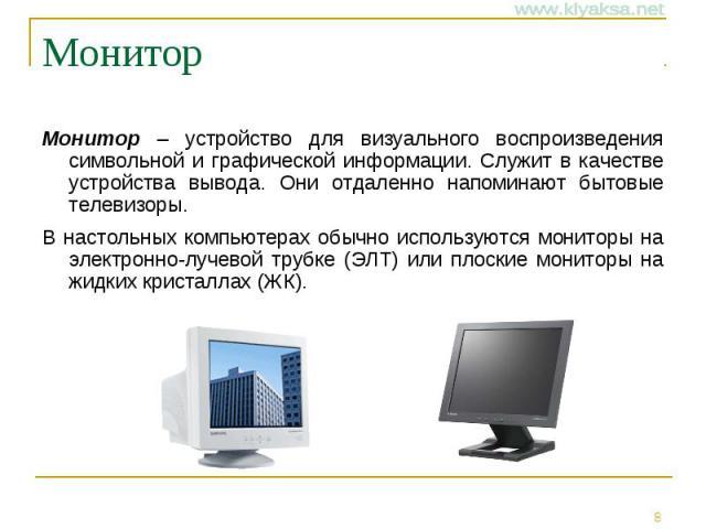 Монитор Монитор – устройство для визуального воспроизведения символьной и графической информации. Служит в качестве устройства вывода. Они отдаленно напоминают бытовые телевизоры. В настольных компьютерах обычно используются мониторы на электронно-л…