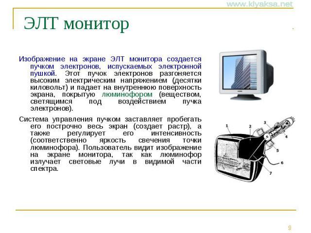 ЭЛТ монитор Изображение на экране ЭЛТ монитора создается пучком электронов, испускаемых электронной пушкой. Этот пучок электронов разгоняется высоким электрическим напряжением (десятки киловольт) и падает на внутреннюю поверхность экрана, покрытую л…
