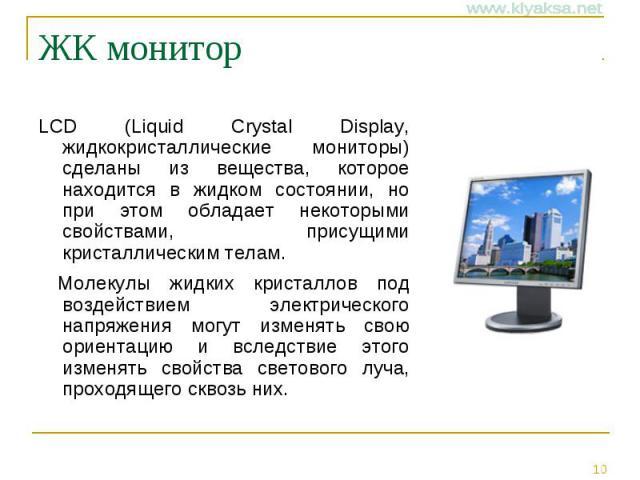 ЖК монитор LCD (Liquid Crystal Display, жидкокристаллические мониторы) сделаны из вещества, которое находится в жидком состоянии, но при этом обладает некоторыми свойствами, присущими кристаллическим телам. Молекулы жидких кристаллов под воздействие…