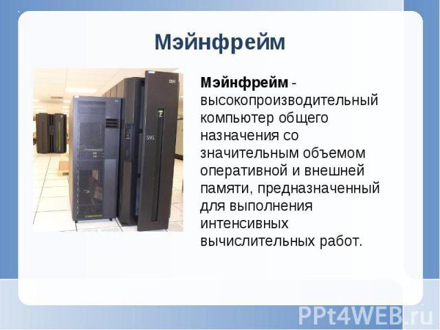 Мэйнфрейм - высокопроизводительный компьютер общего назначения со значительным объемом оперативной и внешней памяти, предназначенный для выполнения интенсивных вычислительных работ.