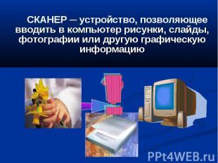 СКАНЕР ─ устройство, позволяющее вводить в компьютер рисунки, слайды, фотографии