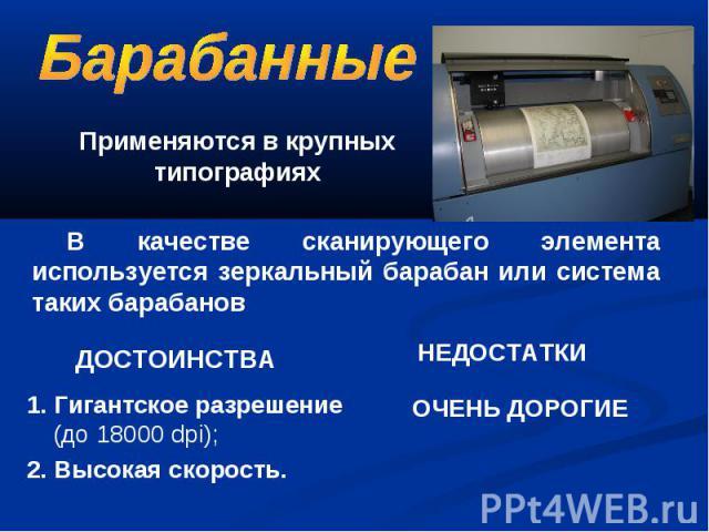 Применяются в крупных типографиях В качестве сканирующего элемента используется зеркальный барабан или система таких барабанов . Гигантское разрешение (до 18000 dpi); 2. Высокая скорость.