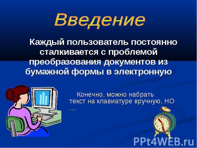 Каждый пользователь постоянно сталкивается с проблемой преобразования документов из бумажной формы в электронную Конечно, можно набрать текст на клавиатуре вручную, НО …