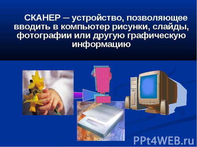 СКАНЕР ─ устройство, позволяющее вводить в компьютер рисунки, слайды, фотографии или другую графическую информацию
