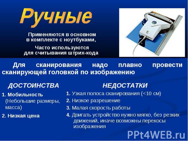 Применяются в основном в комплекте с ноутбуками, Часто используются для считывания штрих-кода Для сканирования надо плавно провести сканирующей головкой по изображению ДОСТОИНСТВА 1. Мобильность (Небольшие размеры, масса) 2. Низкая цена НЕДОСТАТКИ 1…