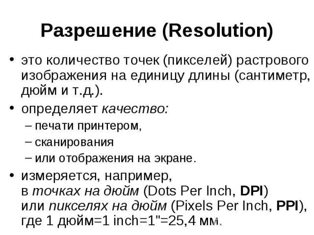 Разрешение (Resolution) это количество точек (пикселей) растрового изображения на единицу длины(сантиметр, дюйм и т.д.). определяет качество: печати принтером, сканирования или отображения на экране. измеряется, например, в точкахна…