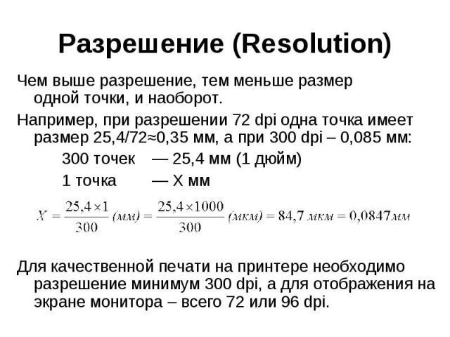 Разрешение (Resolution) Чем выше разрешение, тем меньше размер однойточки, и наоборот. Например, при разрешении 72 dpi одна точка имеет размер25,4/72≈0,35 мм, а при 300 dpi – 0,085 мм: 300 точек — 25,4 мм (1 дюйм) 1 точка — X мм Для каче…