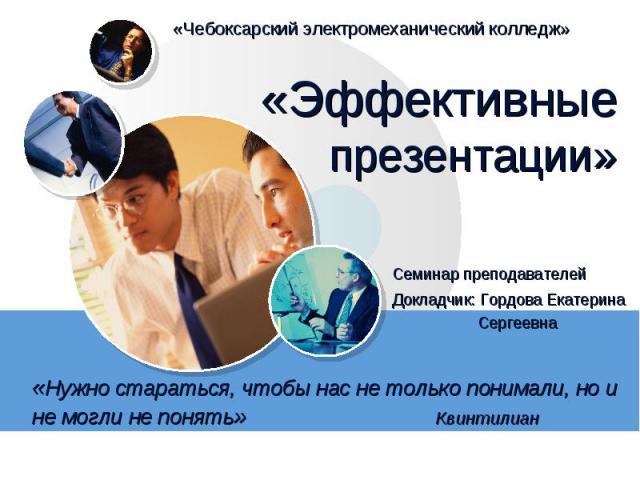 «Эффективные презентации» Семинар преподавателей «Нужно стараться, чтобы нас не только понимали, но и не могли не понять»